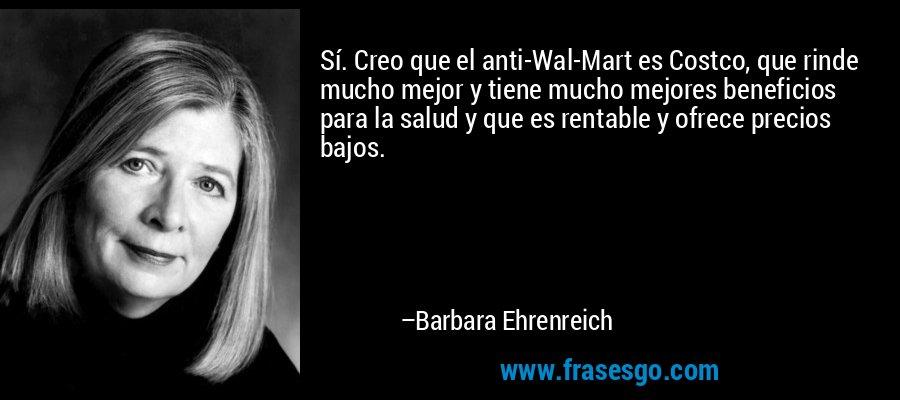 Sí. Creo que el anti-Wal-Mart es Costco, que rinde mucho mejor y tiene mucho mejores beneficios para la salud y que es rentable y ofrece precios bajos. – Barbara Ehrenreich