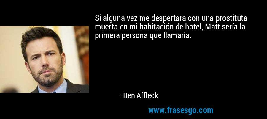 Si alguna vez me despertara con una prostituta muerta en mi habitación de hotel, Matt sería la primera persona que llamaría. – Ben Affleck