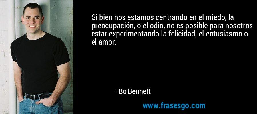 Si bien nos estamos centrando en el miedo, la preocupación, o el odio, no es posible para nosotros estar experimentando la felicidad, el entusiasmo o el amor. – Bo Bennett