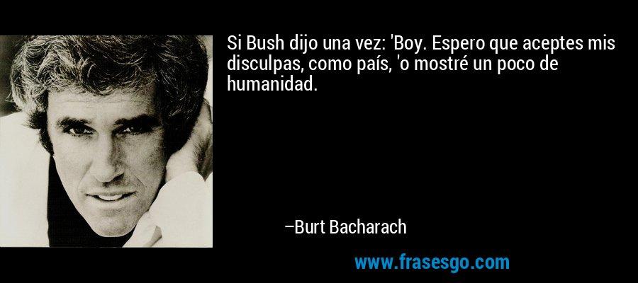Si Bush dijo una vez: 'Boy. Espero que aceptes mis disculpas, como país, 'o mostré un poco de humanidad. – Burt Bacharach