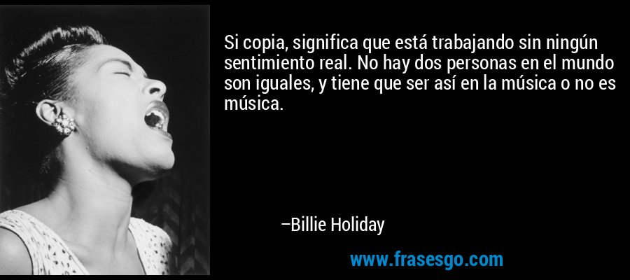 Si copia, significa que está trabajando sin ningún sentimiento real. No hay dos personas en el mundo son iguales, y tiene que ser así en la música o no es música. – Billie Holiday