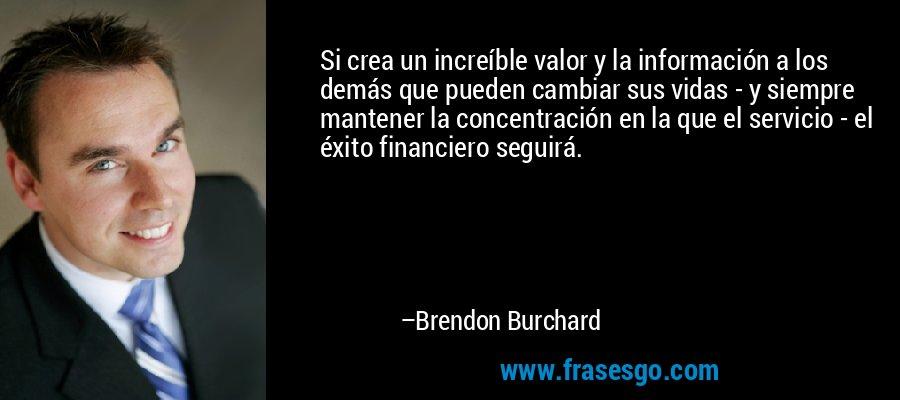 Si crea un increíble valor y la información a los demás que pueden cambiar sus vidas - y siempre mantener la concentración en la que el servicio - el éxito financiero seguirá. – Brendon Burchard