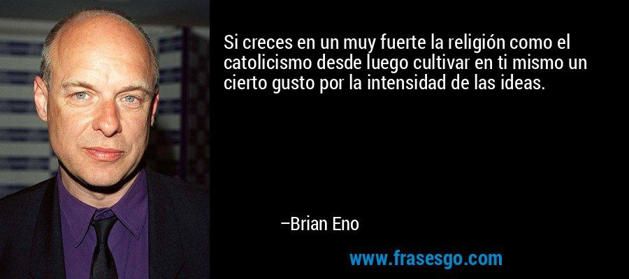 Si creces en un muy fuerte la religión como el catolicismo desde luego cultivar en ti mismo un cierto gusto por la intensidad de las ideas. – Brian Eno