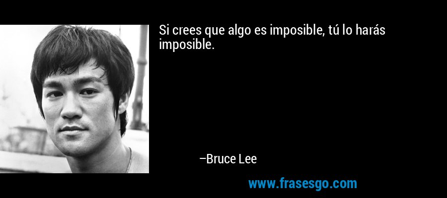 Si crees que algo es imposible, tú lo harás imposible. – Bruce Lee