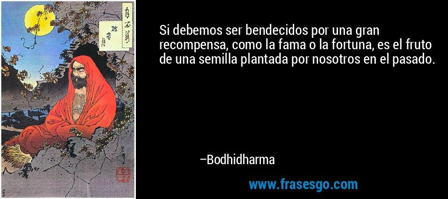 Si debemos ser bendecidos por una gran recompensa, como la fama o la fortuna, es el fruto de una semilla plantada por nosotros en el pasado. – Bodhidharma