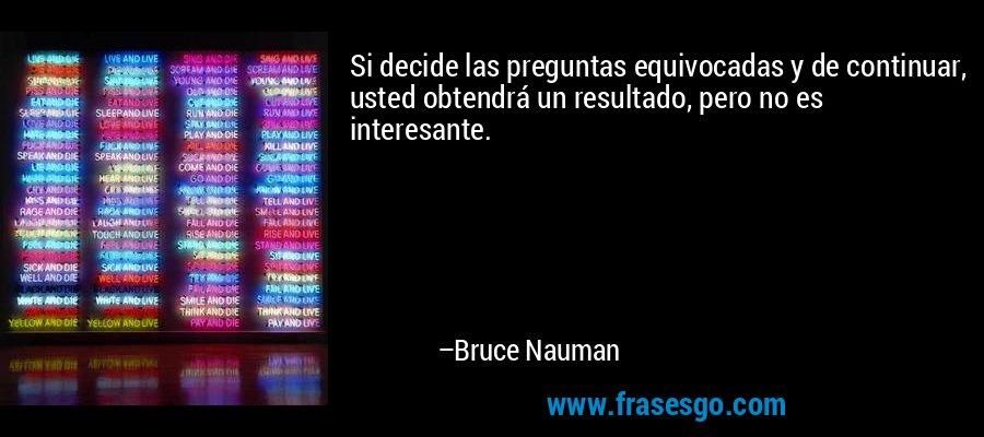 Si decide las preguntas equivocadas y de continuar, usted obtendrá un resultado, pero no es interesante. – Bruce Nauman