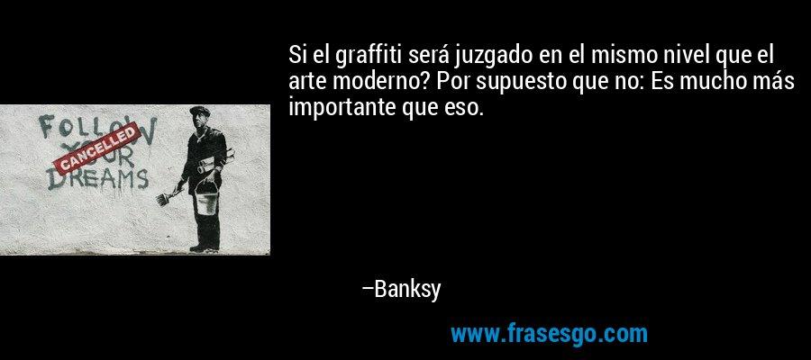 Si el graffiti será juzgado en el mismo nivel que el arte moderno? Por supuesto que no: Es mucho más importante que eso. – Banksy