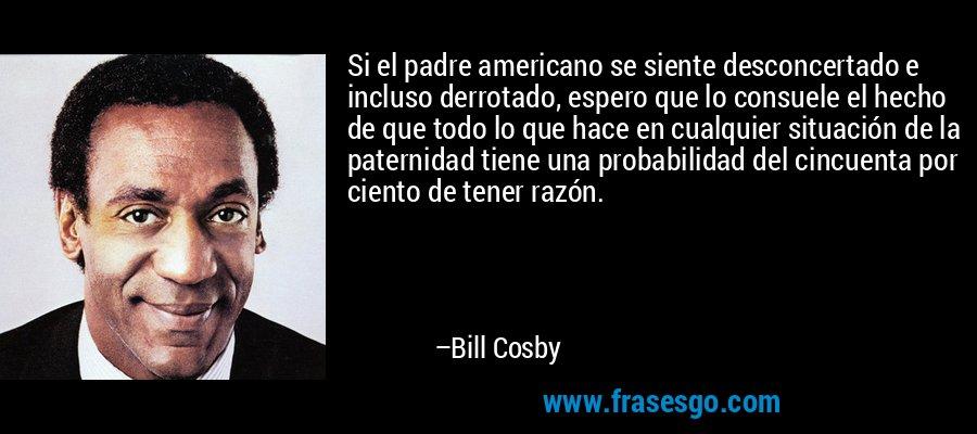 Si el padre americano se siente desconcertado e incluso derrotado, espero que lo consuele el hecho de que todo lo que hace en cualquier situación de la paternidad tiene una probabilidad del cincuenta por ciento de tener razón. – Bill Cosby