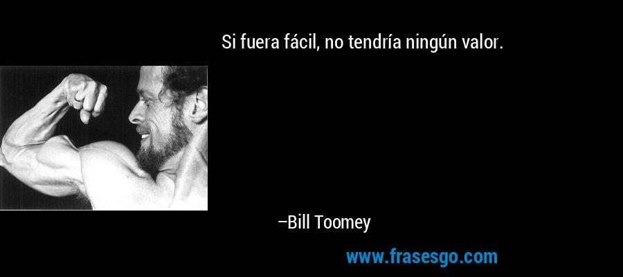 Si fuera fácil, no tendría ningún valor. – Bill Toomey