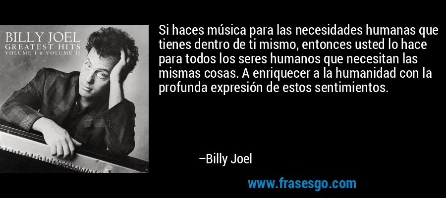 Si haces música para las necesidades humanas que tienes dentro de ti mismo, entonces usted lo hace para todos los seres humanos que necesitan las mismas cosas. A enriquecer a la humanidad con la profunda expresión de estos sentimientos. – Billy Joel