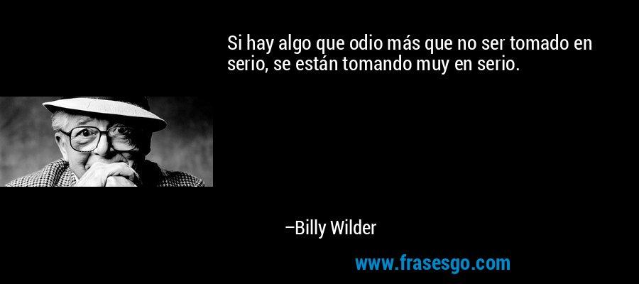 Si hay algo que odio más que no ser tomado en serio, se están tomando muy en serio. – Billy Wilder
