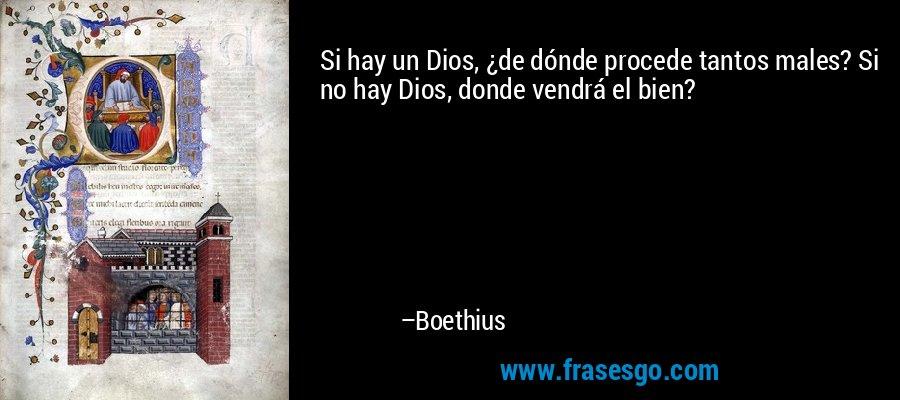 Si hay un Dios, ¿de dónde procede tantos males? Si no hay Dios, donde vendrá el bien? – Boethius