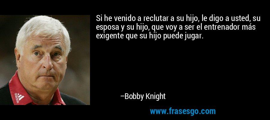 Si he venido a reclutar a su hijo, le digo a usted, su esposa y su hijo, que voy a ser el entrenador más exigente que su hijo puede jugar. – Bobby Knight