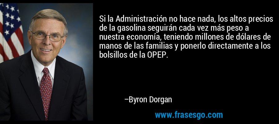Si la Administración no hace nada, los altos precios de la gasolina seguirán cada vez más peso a nuestra economía, teniendo millones de dólares de manos de las familias y ponerlo directamente a los bolsillos de la OPEP. – Byron Dorgan