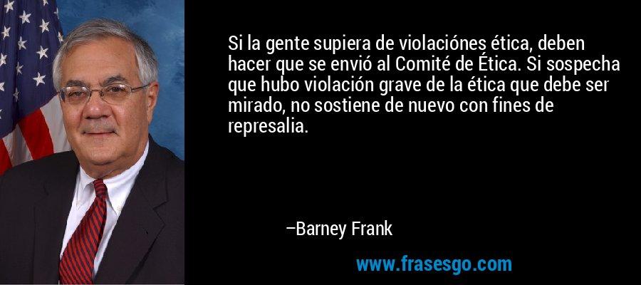 Si la gente supiera de violaciónes ética, deben hacer que se envió al Comité de Ética. Si sospecha que hubo violación grave de la ética que debe ser mirado, no sostiene de nuevo con fines de represalia. – Barney Frank
