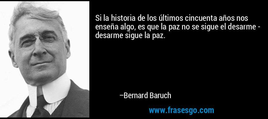 Si la historia de los últimos cincuenta años nos enseña algo, es que la paz no se sigue el desarme - desarme sigue la paz. – Bernard Baruch