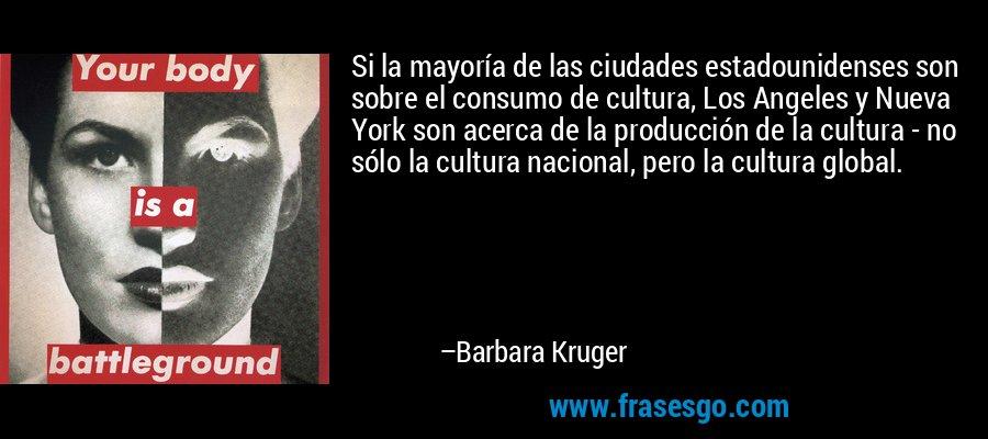 Si la mayoría de las ciudades estadounidenses son sobre el consumo de cultura, Los Angeles y Nueva York son acerca de la producción de la cultura - no sólo la cultura nacional, pero la cultura global. – Barbara Kruger