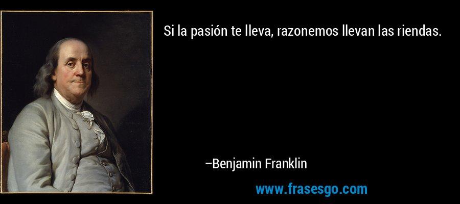 Si la pasión te lleva, razonemos llevan las riendas. – Benjamin Franklin