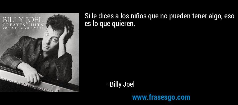 Si le dices a los niños que no pueden tener algo, eso es lo que quieren. – Billy Joel