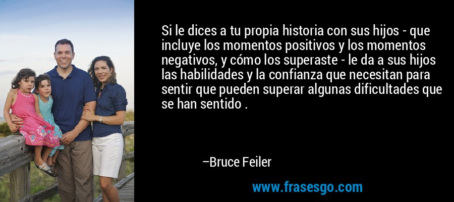 Si le dices a tu propia historia con sus hijos - que incluye los momentos positivos y los momentos negativos, y cómo los superaste - le da a sus hijos las habilidades y la confianza que necesitan para sentir que pueden superar algunas dificultades que se han sentido . – Bruce Feiler