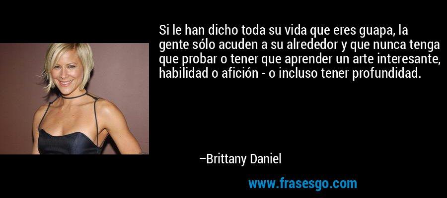 Si le han dicho toda su vida que eres guapa, la gente sólo acuden a su alrededor y que nunca tenga que probar o tener que aprender un arte interesante, habilidad o afición - o incluso tener profundidad. – Brittany Daniel