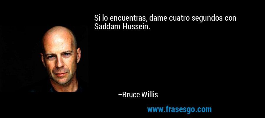 Si lo encuentras, dame cuatro segundos con Saddam Hussein. – Bruce Willis