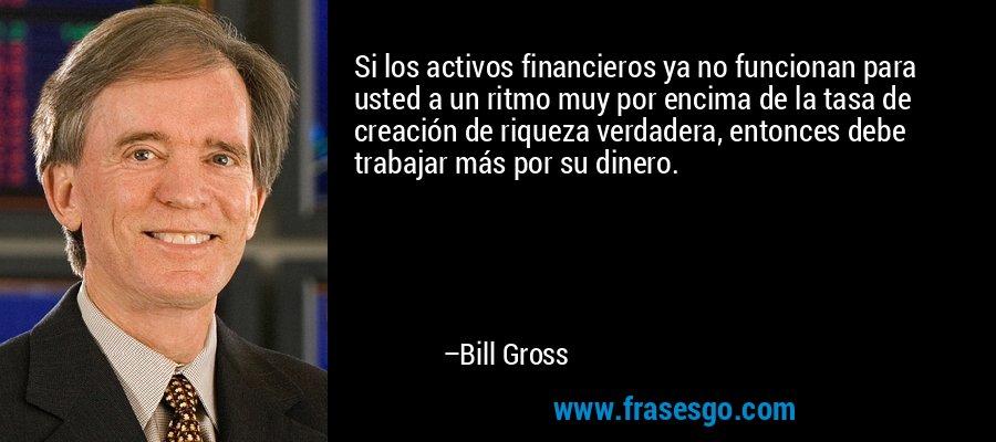 Si los activos financieros ya no funcionan para usted a un ritmo muy por encima de la tasa de creación de riqueza verdadera, entonces debe trabajar más por su dinero. – Bill Gross