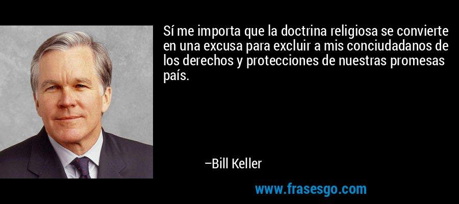Sí me importa que la doctrina religiosa se convierte en una excusa para excluir a mis conciudadanos de los derechos y protecciones de nuestras promesas país. – Bill Keller