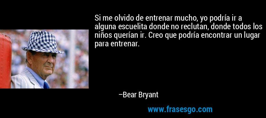 Si me olvido de entrenar mucho, yo podría ir a alguna escuelita donde no reclutan, donde todos los niños querían ir. Creo que podría encontrar un lugar para entrenar. – Bear Bryant