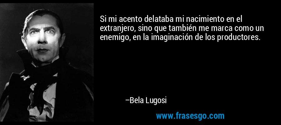 Si mi acento delataba mi nacimiento en el extranjero, sino que también me marca como un enemigo, en la imaginación de los productores. – Bela Lugosi