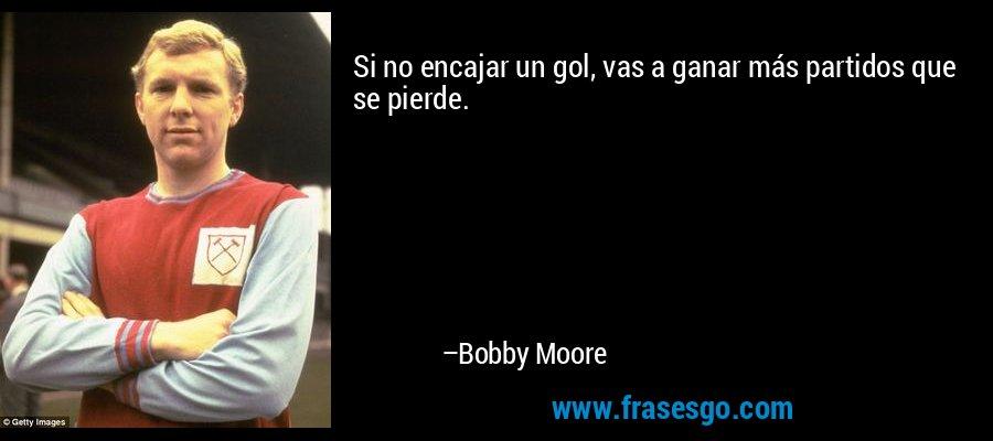 Si no encajar un gol, vas a ganar más partidos que se pierde. – Bobby Moore