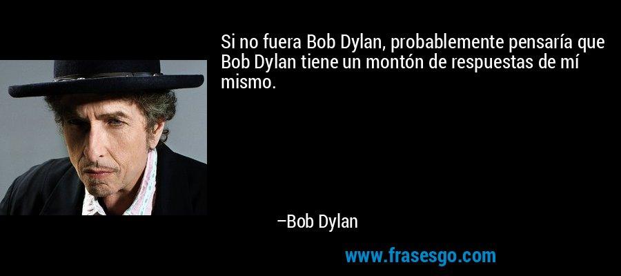 Si no fuera Bob Dylan, probablemente pensaría que Bob Dylan tiene un montón de respuestas de mí mismo. – Bob Dylan