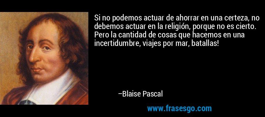 Si no podemos actuar de ahorrar en una certeza, no debemos actuar en la religión, porque no es cierto. Pero la cantidad de cosas que hacemos en una incertidumbre, viajes por mar, batallas! – Blaise Pascal