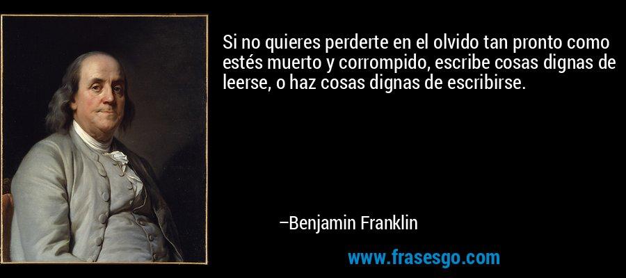 Si no quieres perderte en el olvido tan pronto como estés muerto y corrompido, escribe cosas dignas de leerse, o haz cosas dignas de escribirse. – Benjamin Franklin