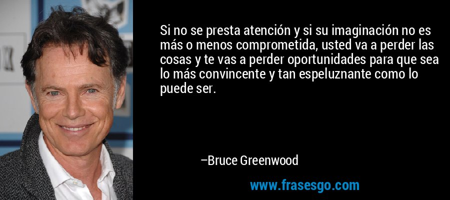 Si no se presta atención y si su imaginación no es más o menos comprometida, usted va a perder las cosas y te vas a perder oportunidades para que sea lo más convincente y tan espeluznante como lo puede ser. – Bruce Greenwood