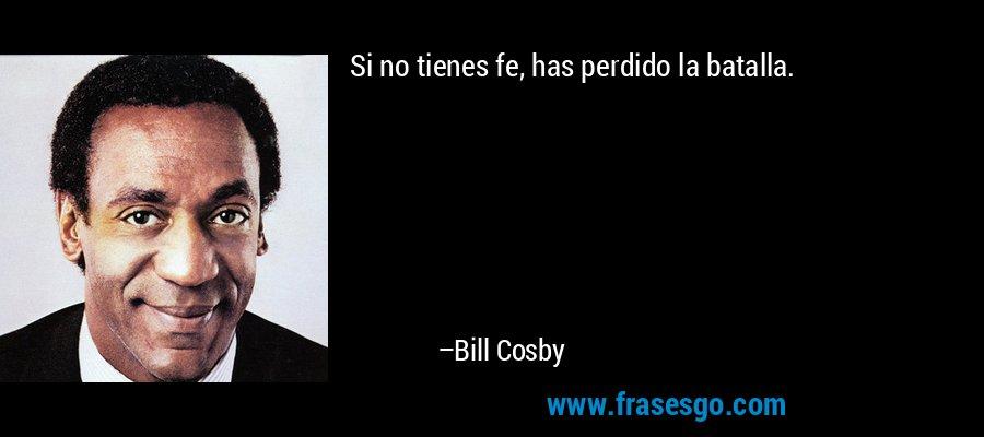 Si no tienes fe, has perdido la batalla. – Bill Cosby