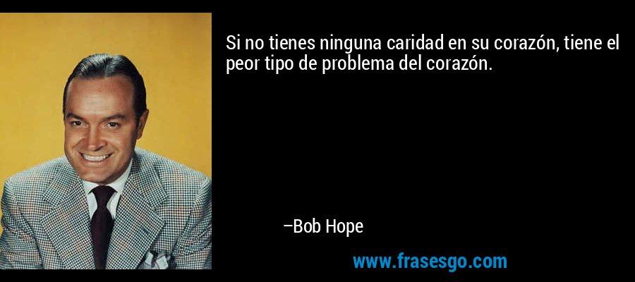 Si no tienes ninguna caridad en su corazón, tiene el peor tipo de problema del corazón. – Bob Hope