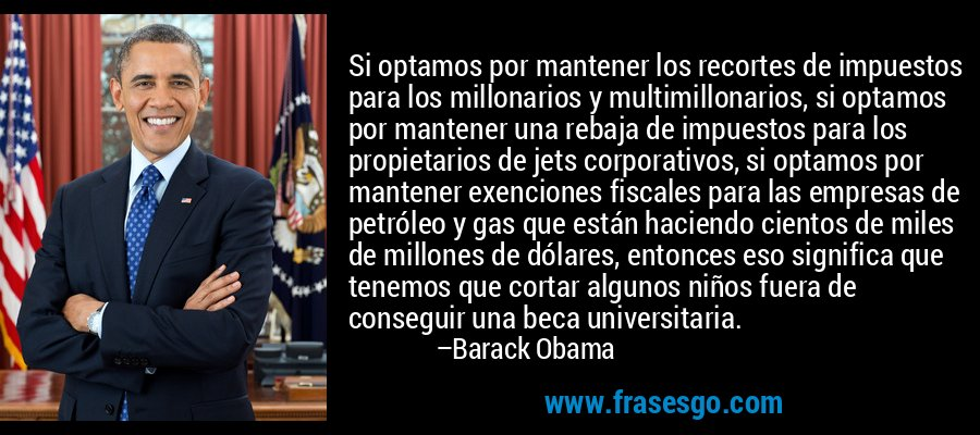 Si optamos por mantener los recortes de impuestos para los millonarios y multimillonarios, si optamos por mantener una rebaja de impuestos para los propietarios de jets corporativos, si optamos por mantener exenciones fiscales para las empresas de petróleo y gas que están haciendo cientos de miles de millones de dólares, entonces eso significa que tenemos que cortar algunos niños fuera de conseguir una beca universitaria. – Barack Obama