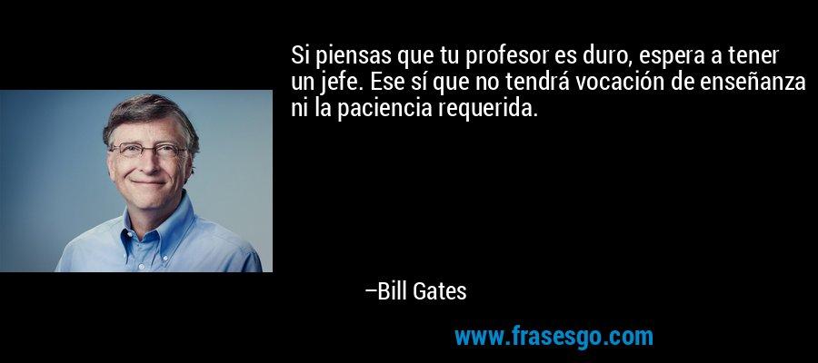 Si piensas que tu profesor es duro, espera a tener un jefe. Ese sí que no tendrá vocación de enseñanza ni la paciencia requerida. – Bill Gates