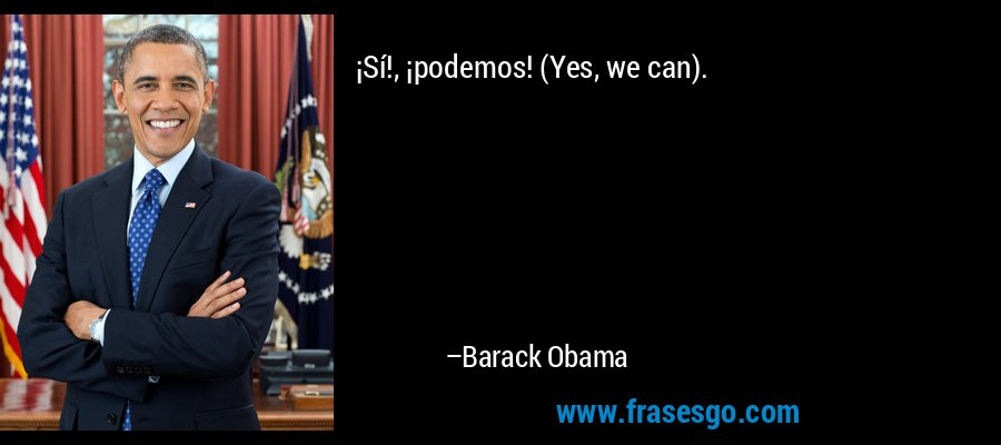¡Sí!, ¡podemos! (Yes, we can). – Barack Obama