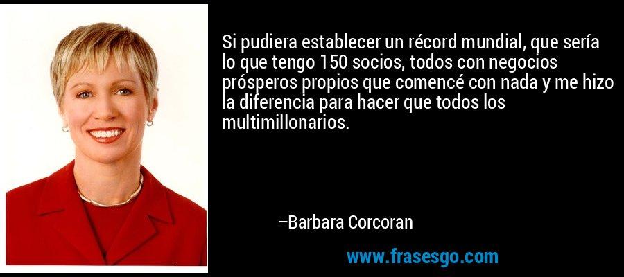 Si pudiera establecer un récord mundial, que sería lo que tengo 150 socios, todos con negocios prósperos propios que comencé con nada y me hizo la diferencia para hacer que todos los multimillonarios. – Barbara Corcoran