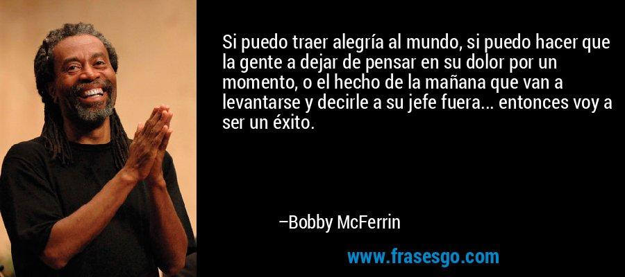 Si puedo traer alegría al mundo, si puedo hacer que la gente a dejar de pensar en su dolor por un momento, o el hecho de la mañana que van a levantarse y decirle a su jefe fuera... entonces voy a ser un éxito. – Bobby McFerrin