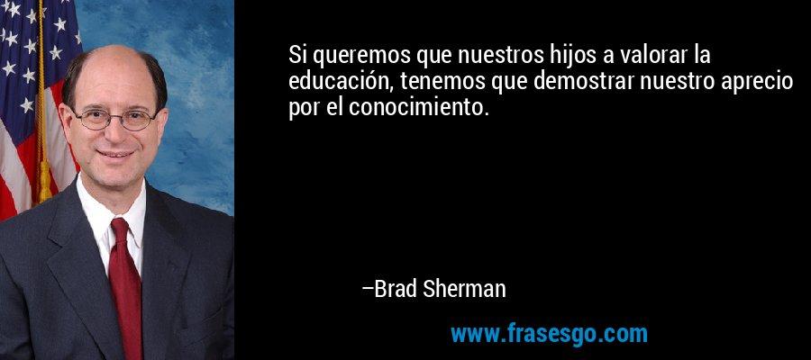 Si queremos que nuestros hijos a valorar la educación, tenemos que demostrar nuestro aprecio por el conocimiento. – Brad Sherman
