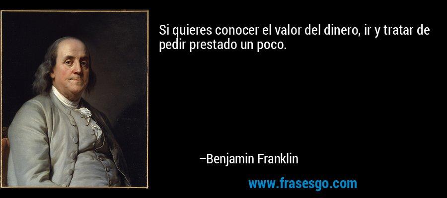 Si quieres conocer el valor del dinero, ir y tratar de pedir prestado un poco. – Benjamin Franklin