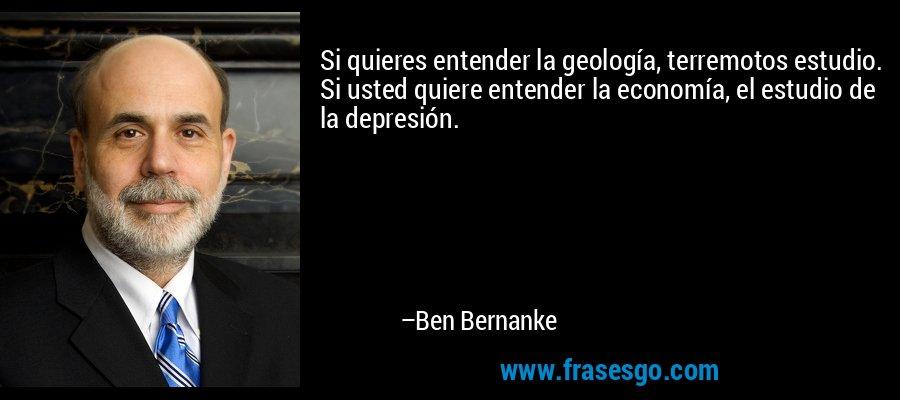 Si quieres entender la geología, terremotos estudio. Si usted quiere entender la economía, el estudio de la depresión. – Ben Bernanke