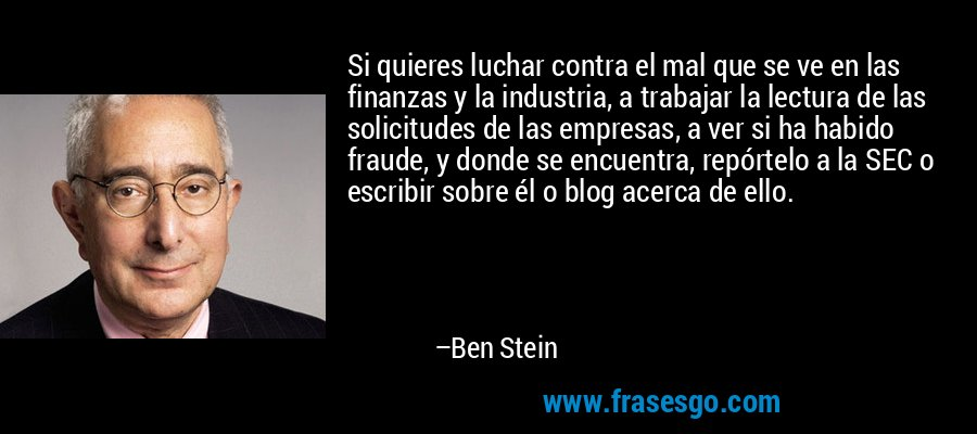 Si quieres luchar contra el mal que se ve en las finanzas y la industria, a trabajar la lectura de las solicitudes de las empresas, a ver si ha habido fraude, y donde se encuentra, repórtelo a la SEC o escribir sobre él o blog acerca de ello. – Ben Stein