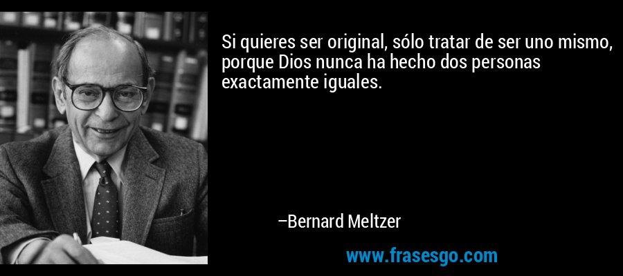 Si quieres ser original, sólo tratar de ser uno mismo, porque Dios nunca ha hecho dos personas exactamente iguales. – Bernard Meltzer