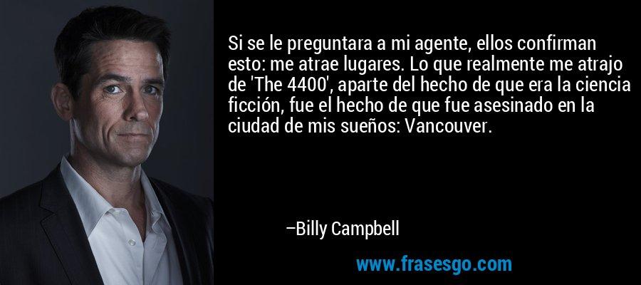 Si se le preguntara a mi agente, ellos confirman esto: me atrae lugares. Lo que realmente me atrajo de 'The 4400', aparte del hecho de que era la ciencia ficción, fue el hecho de que fue asesinado en la ciudad de mis sueños: Vancouver. – Billy Campbell