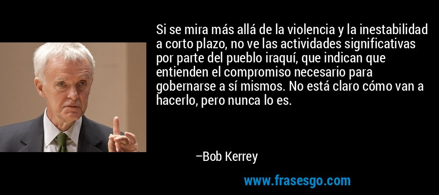 Si se mira más allá de la violencia y la inestabilidad a corto plazo, no ve las actividades significativas por parte del pueblo iraquí, que indican que entienden el compromiso necesario para gobernarse a sí mismos. No está claro cómo van a hacerlo, pero nunca lo es. – Bob Kerrey