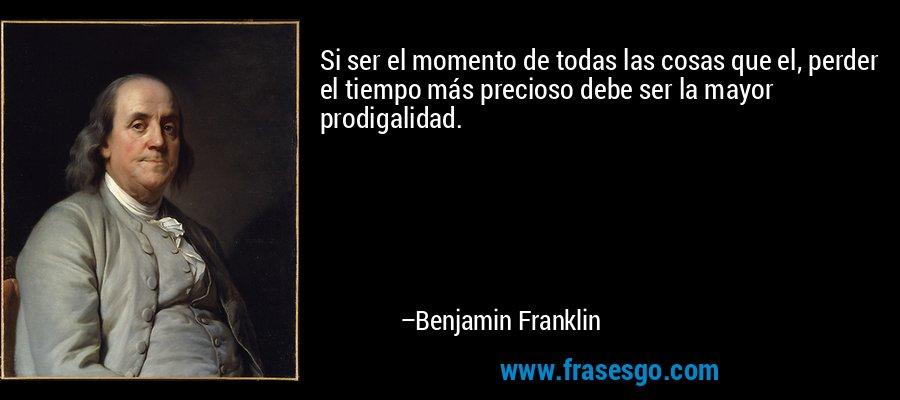 Si ser el momento de todas las cosas que el, perder el tiempo más precioso debe ser la mayor prodigalidad. – Benjamin Franklin